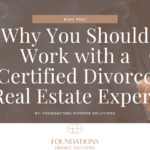 Why You Should Work with a Certified Divorce Real Estate Expert