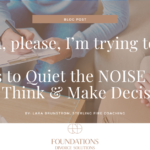 Shhhhh, please, I'm trying to think! 5 Steps to Quiet the NOISE so You Can Think & Make Decisions